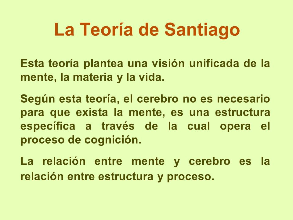 La Teoría de Santiago Esta teoría plantea una visión unificada de la mente, la materia y la vida. Según esta teoría, el cerebro no es necesario para q