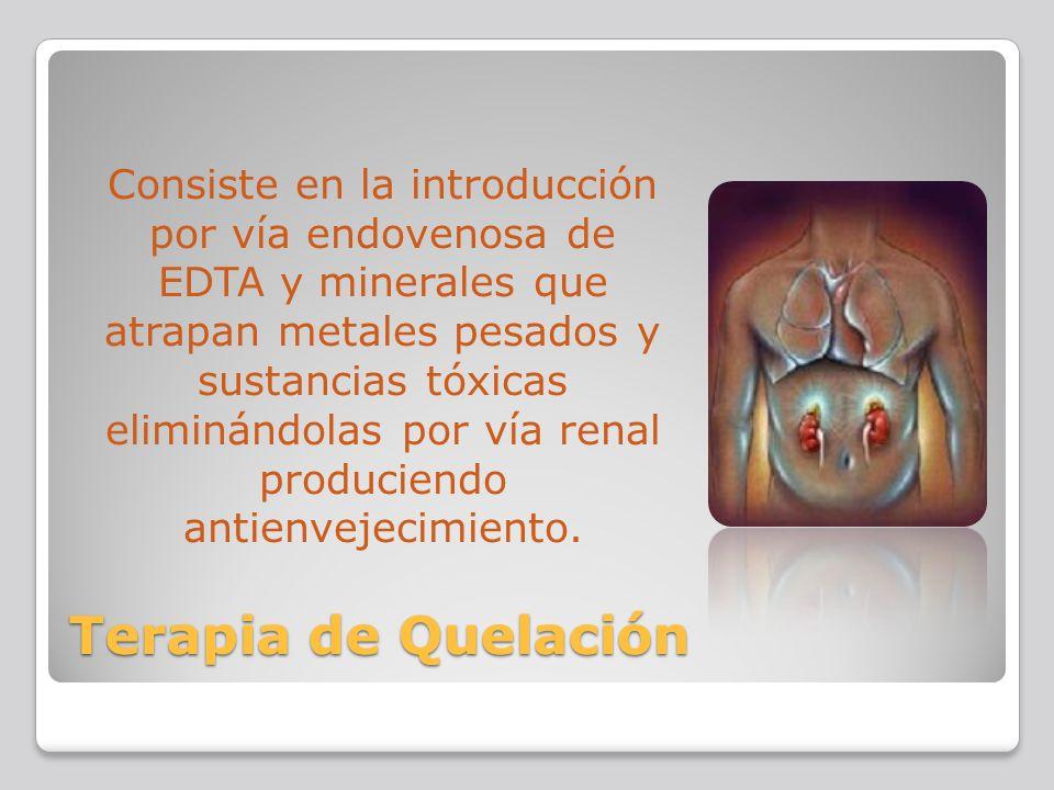 Terapia de Quelación Consiste en la introducción por vía endovenosa de EDTA y minerales que atrapan metales pesados y sustancias tóxicas eliminándolas