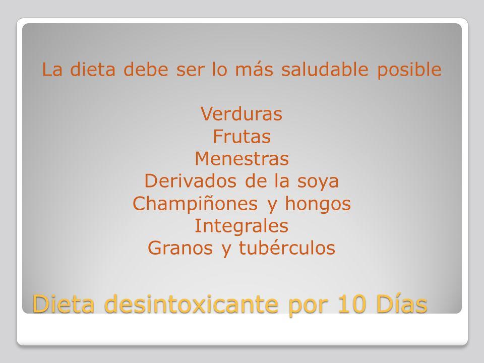 Dieta desintoxicante por 10 Días La dieta debe ser lo más saludable posible Verduras Frutas Menestras Derivados de la soya Champiñones y hongos Integr