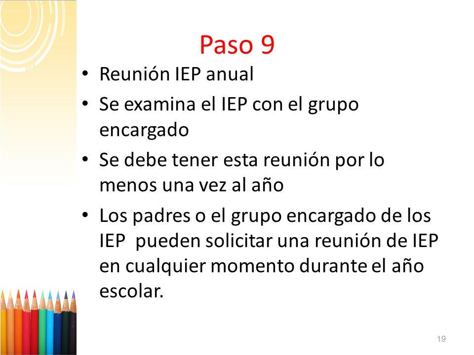 Paso 9 Reunión IEP anual Se examina el IEP con el grupo encargado Se debe tener esta reunión por lo menos una vez al año Los padres o el grupo encarga