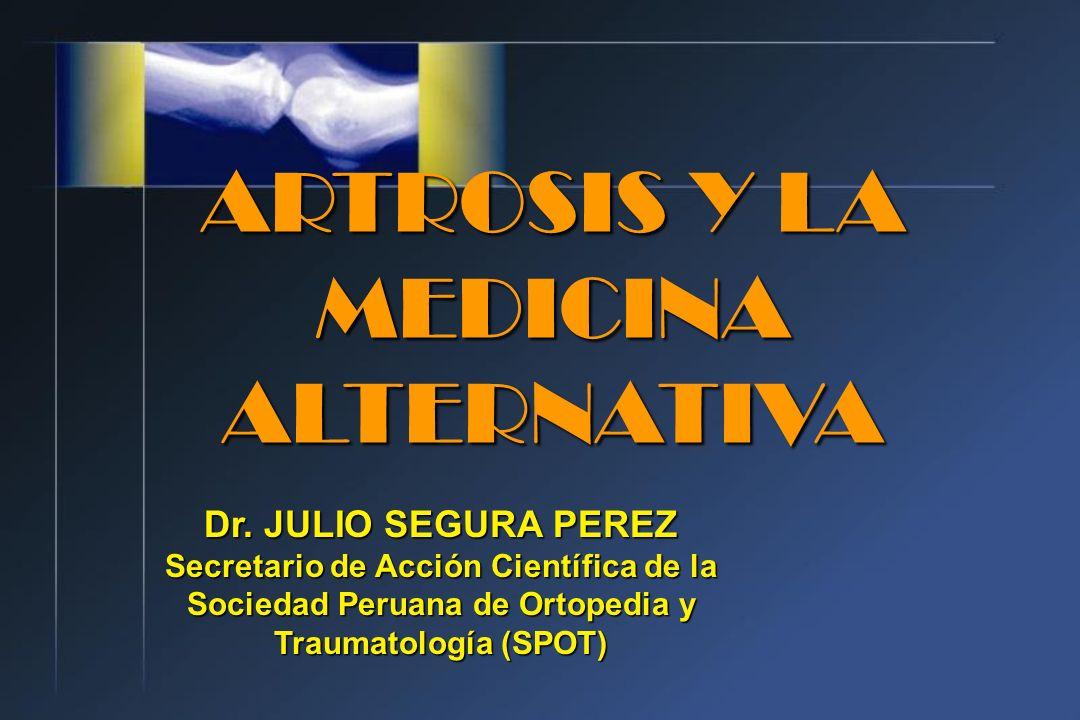 ARTROSIS Y LA MEDICINA ALTERNATIVA Dr. JULIO SEGURA PEREZ Secretario de Acción Científica de la Sociedad Peruana de Ortopedia y Traumatología (SPOT)