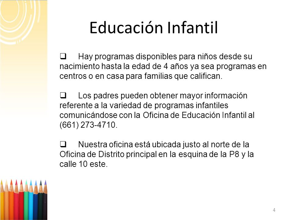 Educación Infantil 4 Hay programas disponibles para niños desde su nacimiento hasta la edad de 4 años ya sea programas en centros o en casa para familias que califican.
