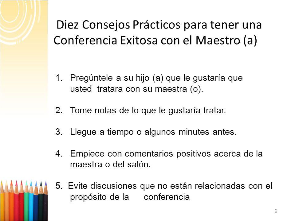 Diez Consejos Prácticos para tener una C Conferencia Exitosa con el Maestro (a) 9 1.Pregúntele a su hijo (a) que le gustaría que usted tratara con su maestra (o).