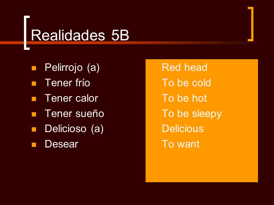 Realidades 5B Pelirrojo (a) Tener frío Tener calor Tener sueño Delicioso (a) Desear Red head To be cold To be hot To be sleepy Delicious To want