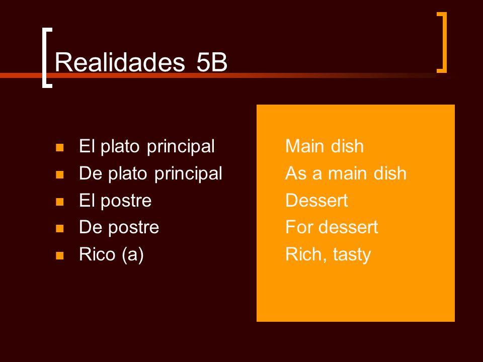 Realidades 5B El plato principal De plato principal El postre De postre Rico (a) Main dish As a main dish Dessert For dessert Rich, tasty