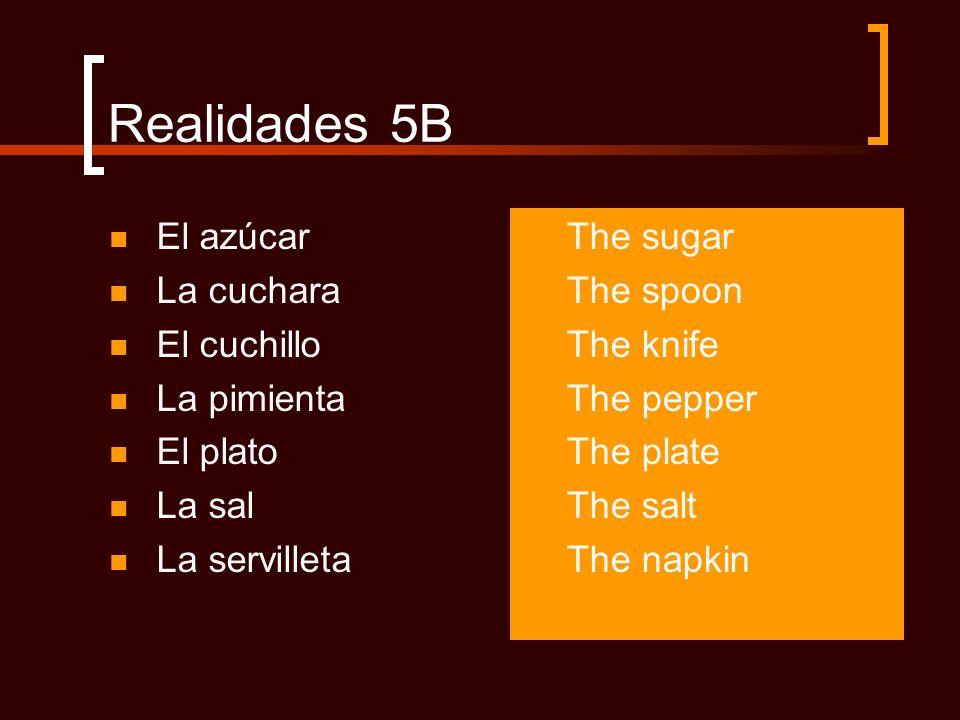 Realidades 5B El azúcar La cuchara El cuchillo La pimienta El plato La sal La servilleta The sugar The spoon The knife The pepper The plate The salt T