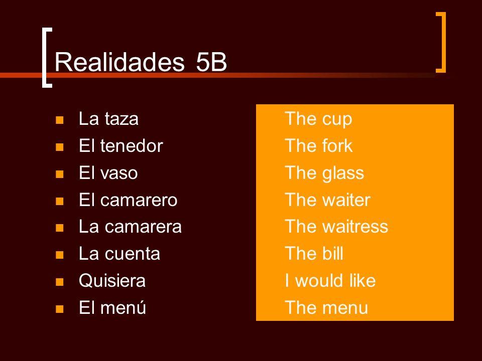 Realidades 5B La taza El tenedor El vaso El camarero La camarera La cuenta Quisiera El menú The cup The fork The glass The waiter The waitress The bil