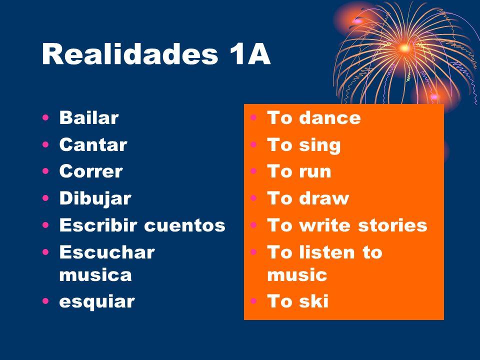 Realidades 1A Bailar Cantar Correr Dibujar Escribir cuentos Escuchar musica esquiar To dance To sing To run To draw To write stories To listen to musi