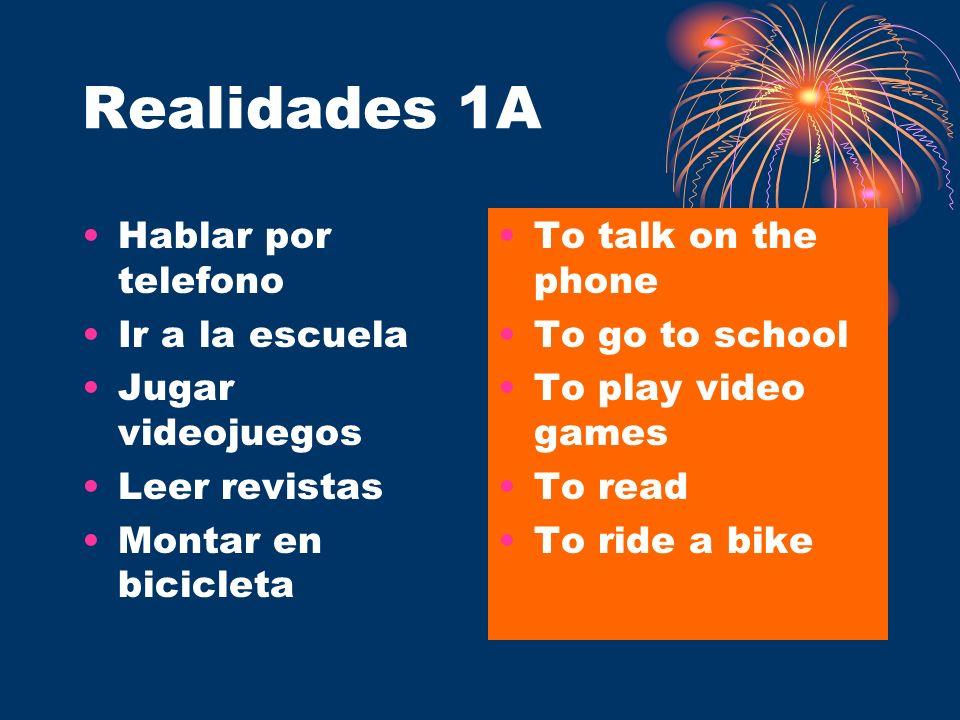 Realidades 1A Hablar por telefono Ir a la escuela Jugar videojuegos Leer revistas Montar en bicicleta To talk on the phone To go to school To play vid