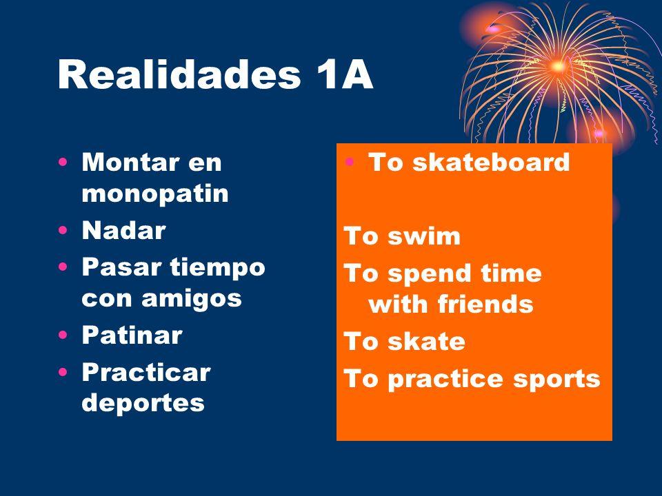 Realidades 1A Montar en monopatin Nadar Pasar tiempo con amigos Patinar Practicar deportes To skateboard To swim To spend time with friends To skate T