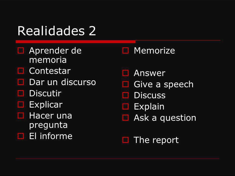 Realidades 2 Aprender de memoria Contestar Dar un discurso Discutir Explicar Hacer una pregunta El informe Memorize Answer Give a speech Discuss Expla