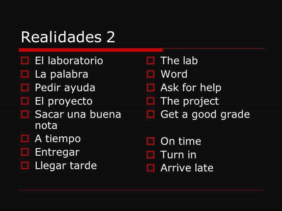 Realidades 2 El laboratorio La palabra Pedir ayuda El proyecto Sacar una buena nota A tiempo Entregar Llegar tarde The lab Word Ask for help The proje