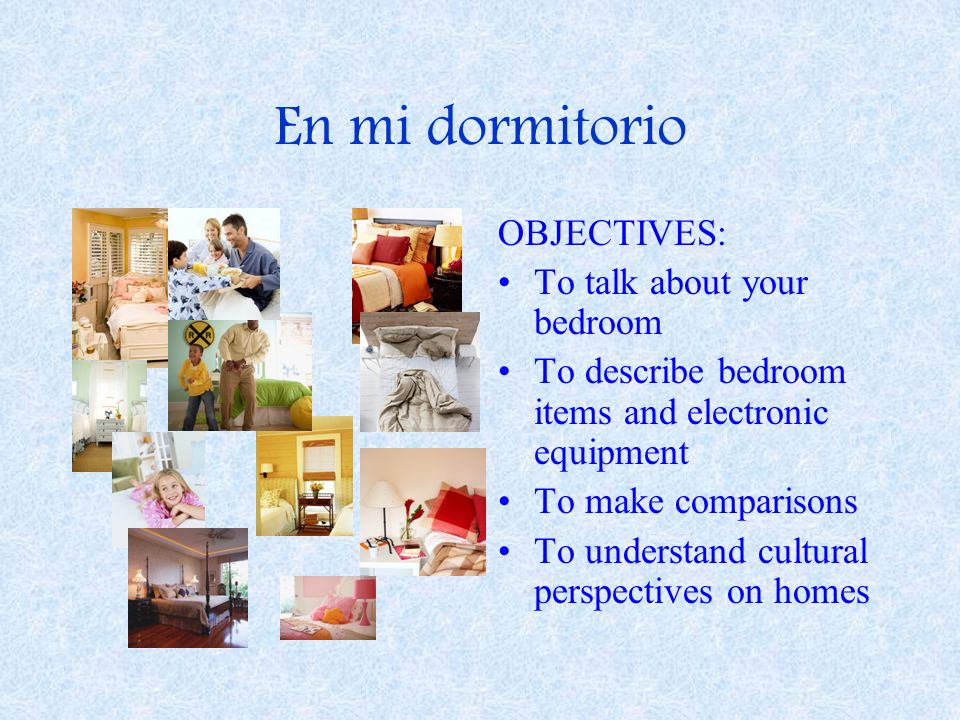 En mi dormitorio OBJECTIVES: To talk about your bedroom To describe bedroom items and electronic equipment To make comparisons To understand cultural