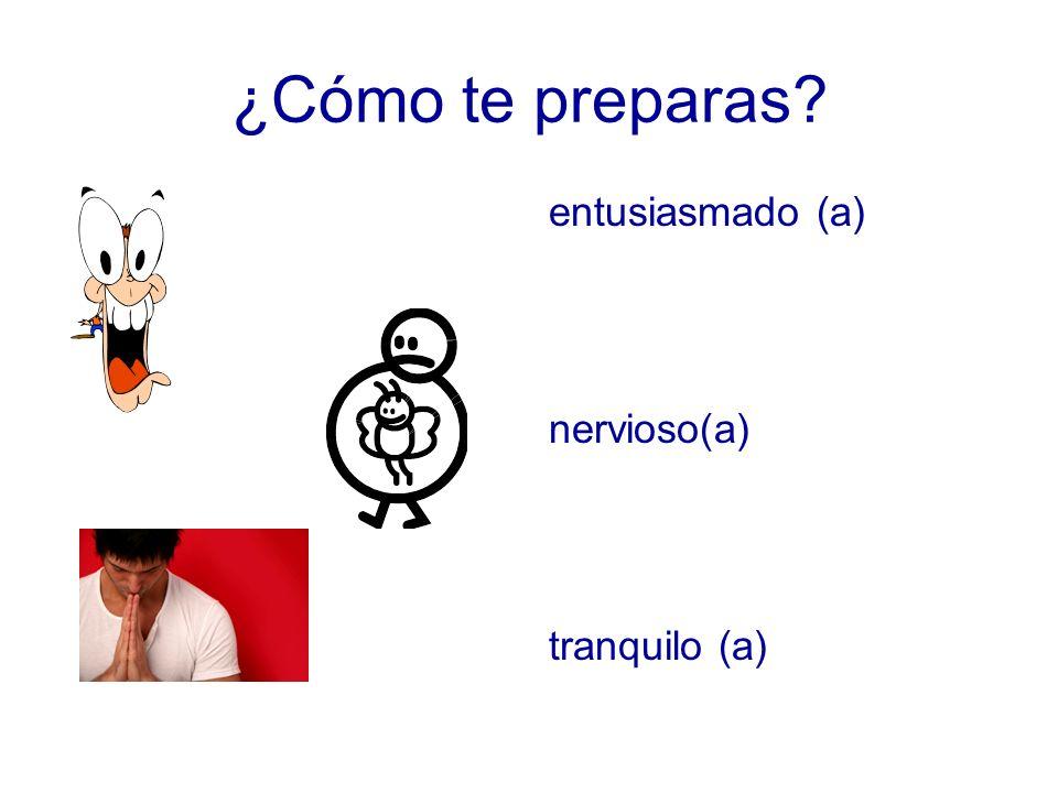 ¿Cómo te preparas? entusiasmado (a) nervioso(a) tranquilo (a)