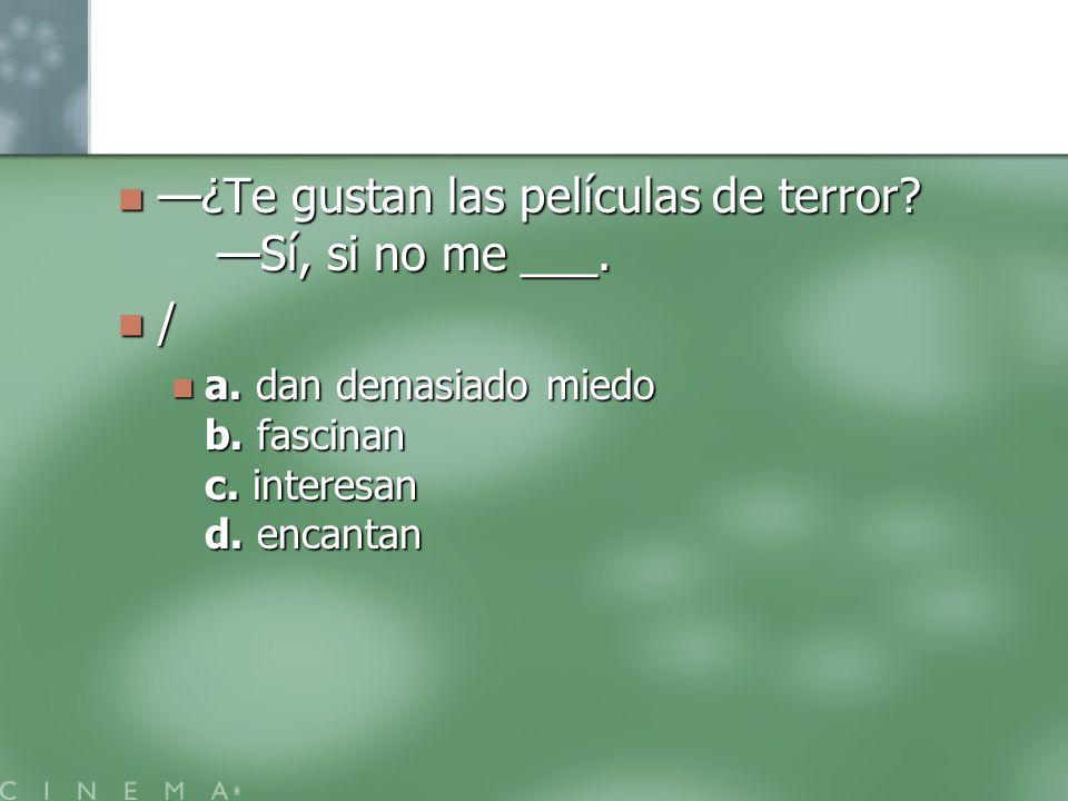 ¿Te gustan las películas de terror? Sí, si no me ___. ¿Te gustan las películas de terror? Sí, si no me ___. / a. dan demasiado miedo b. fascinan c. in