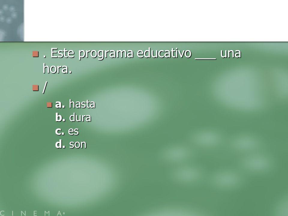 . Este programa educativo ___ una hora.. Este programa educativo ___ una hora. / a. hasta b. dura c. es d. son a. hasta b. dura c. es d. son