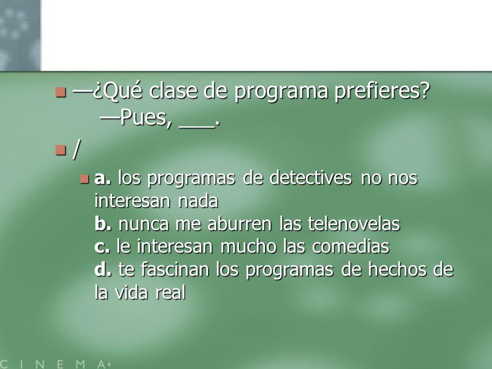 ¿Qué clase de programa prefieres? Pues, ___. ¿Qué clase de programa prefieres? Pues, ___. / a. los programas de detectives no nos interesan nada b. nu