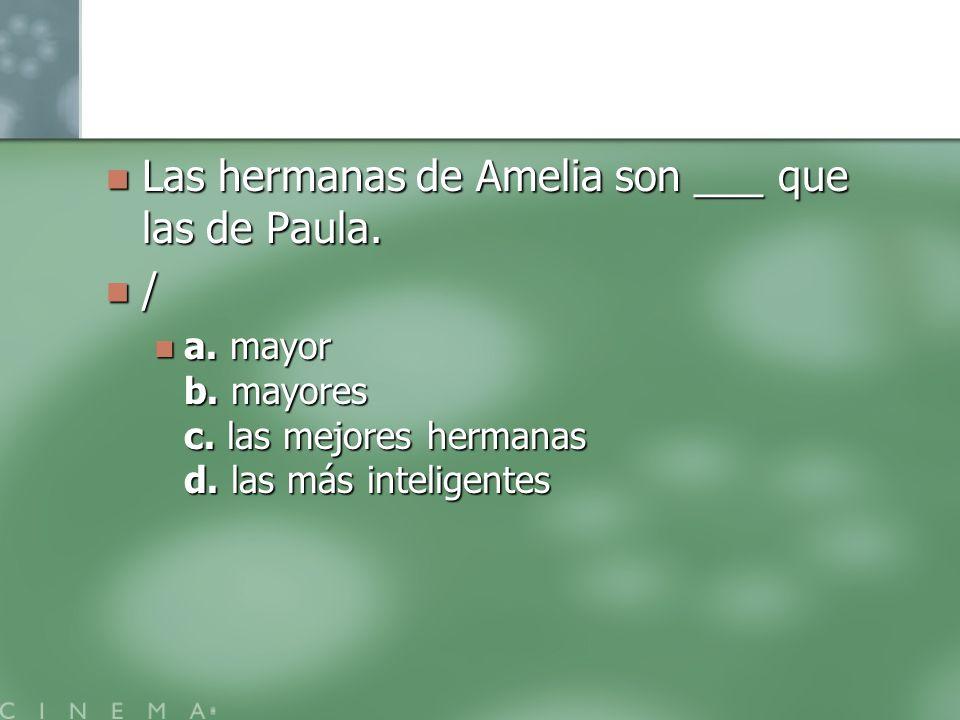 Las hermanas de Amelia son ___ que las de Paula. Las hermanas de Amelia son ___ que las de Paula. / a. mayor b. mayores c. las mejores hermanas d. las