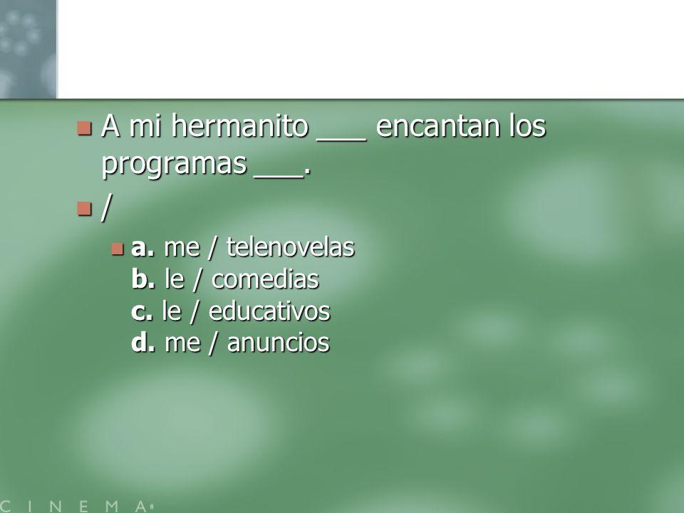 A mi hermanito ___ encantan los programas ___. A mi hermanito ___ encantan los programas ___. / a. me / telenovelas b. le / comedias c. le / educativo