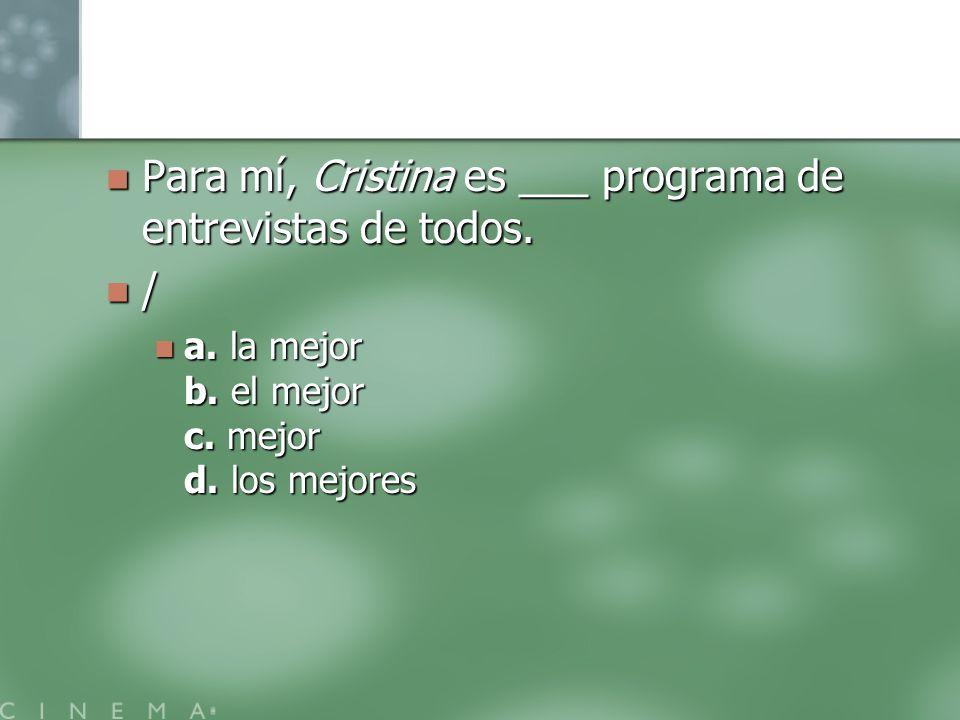 Para mí, Cristina es ___ programa de entrevistas de todos. Para mí, Cristina es ___ programa de entrevistas de todos. / a. la mejor b. el mejor c. mej