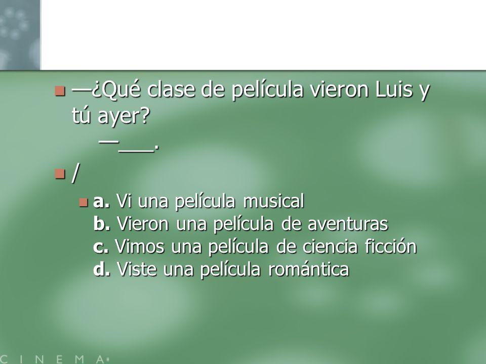 ¿Qué clase de película vieron Luis y tú ayer? ___. ¿Qué clase de película vieron Luis y tú ayer? ___. / a. Vi una película musical b. Vieron una pelíc