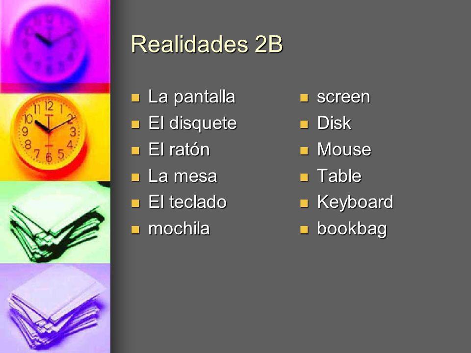 Realidades 2B La pantalla La pantalla El disquete El disquete El ratón El ratón La mesa La mesa El teclado El teclado mochila mochila screen screen Di