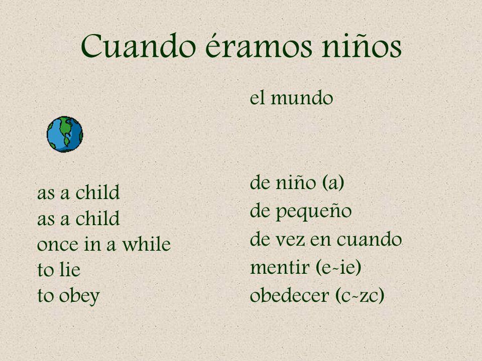 Cuando éramos niños el mundo de niño (a) de pequeño de vez en cuando mentir (e-ie) obedecer (c-zc) as a child once in a while to lie to obey