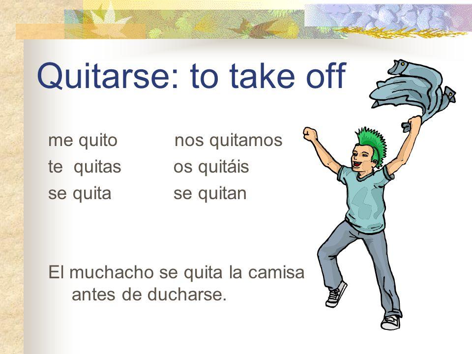 Quitarse: to take off me quito nos quitamos te quitas os quitáis se quita se quitan El muchacho se quita la camisa antes de ducharse.