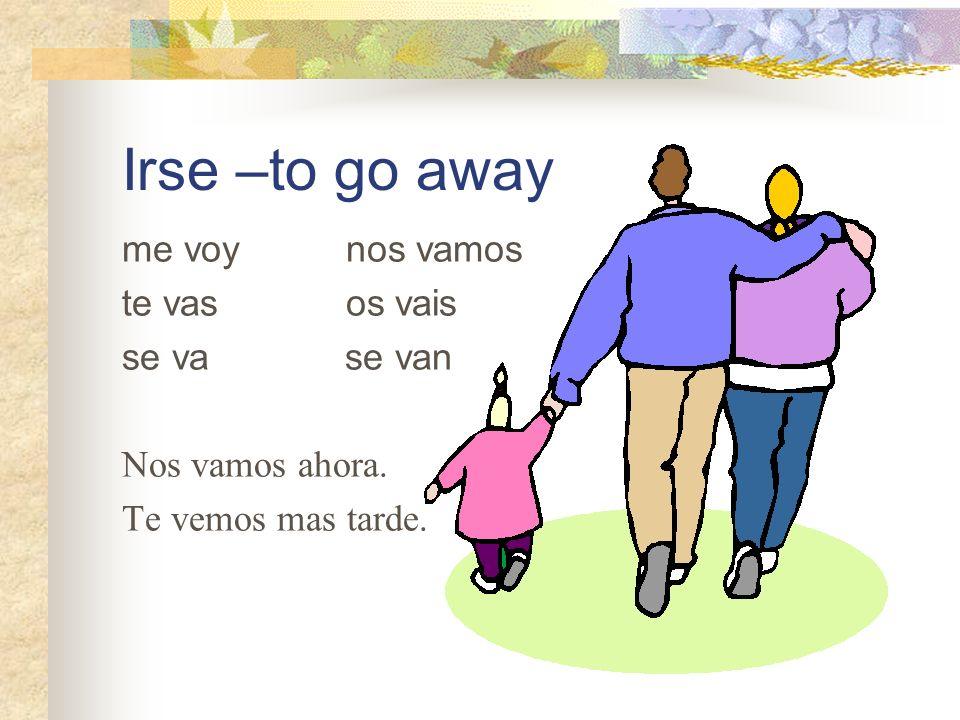 Irse –to go away me voy nos vamos te vas os vais se va se van Nos vamos ahora. Te vemos mas tarde.