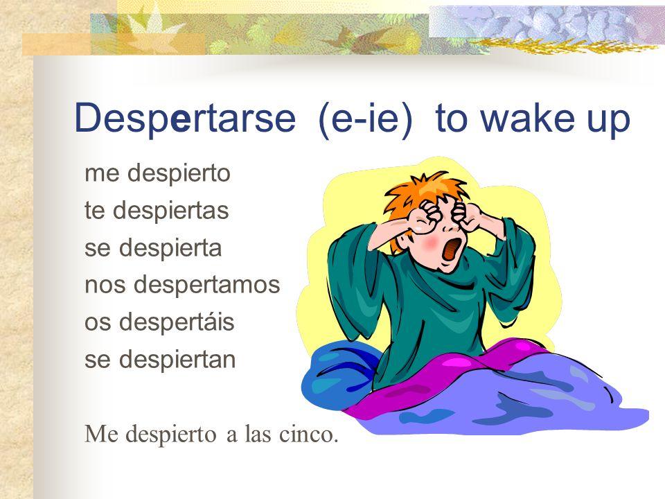 Despertarse (e-ie) to wake up me despierto te despiertas se despierta nos despertamos os despertáis se despiertan Me despierto a las cinco.