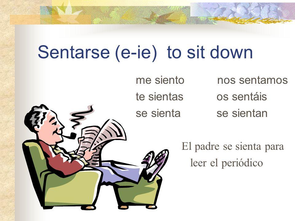 Sentarse (e-ie) to sit down me siento nos sentamos te sientas os sentáis se sienta se sientan El padre se sienta para leer el periódico