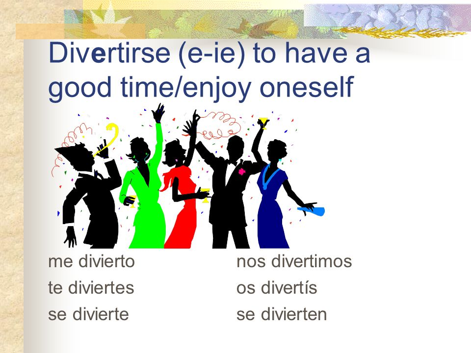 Divertirse (e-ie) to have a good time/enjoy oneself me divierto nos divertimos te diviertes os divertís se divierte se divierten
