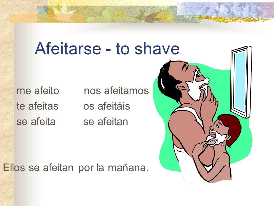 Afeitarse - to shave me afeito nos afeitamos te afeitas os afeitáis se afeita se afeitan Ellos se afeitan por la mañana.