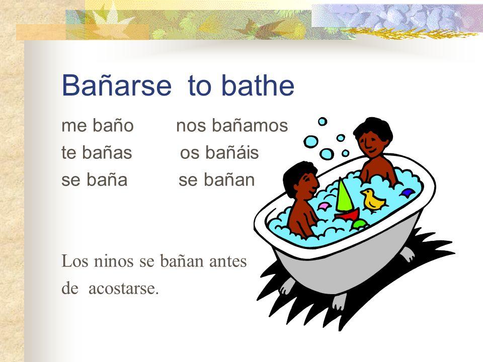 Bañarse to bathe me baño nos bañamos te bañas os bañáis se baña se bañan Los ninos se bañan antes de acostarse.