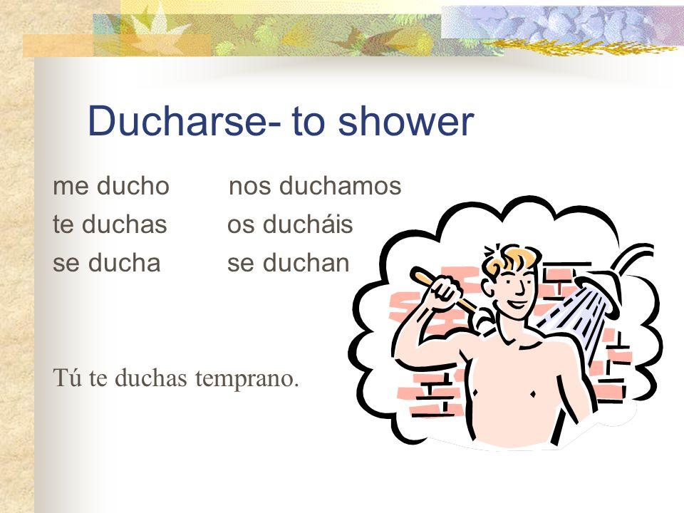 Ducharse- to shower me ducho nos duchamos te duchas os ducháis se ducha se duchan Tú te duchas temprano.