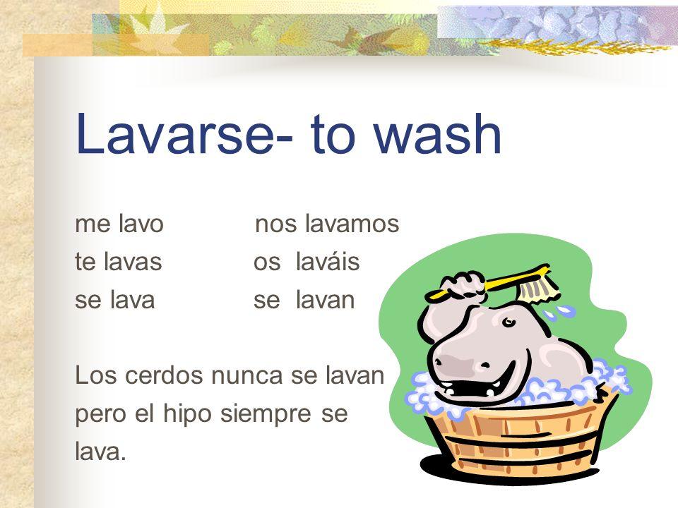 Lavarse- to wash me lavo nos lavamos te lavas os laváis se lava se lavan Los cerdos nunca se lavan pero el hipo siempre se lava.