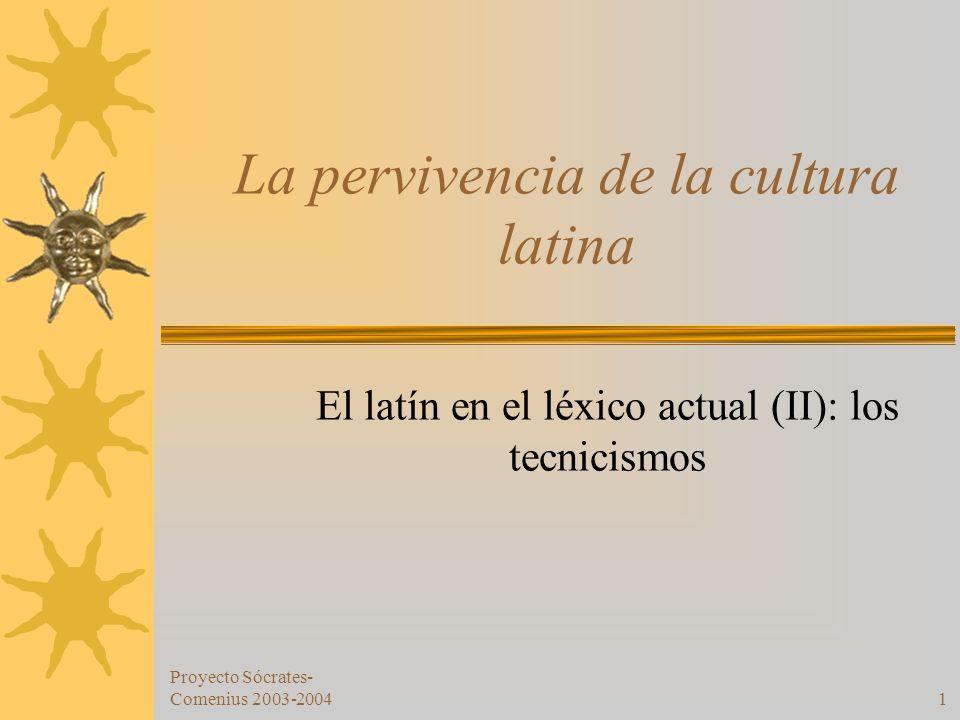Proyecto Sócrates- Comenius 2003-20041 La pervivencia de la cultura latina El latín en el léxico actual (II): los tecnicismos