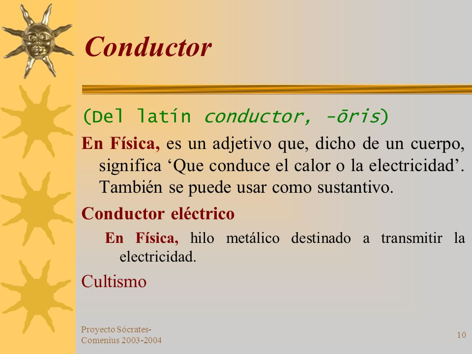 Proyecto Sócrates- Comenius 2003-2004 10 Conductor (Del latín conductor, -ōris) En Física, es un adjetivo que, dicho de un cuerpo, significa Que condu