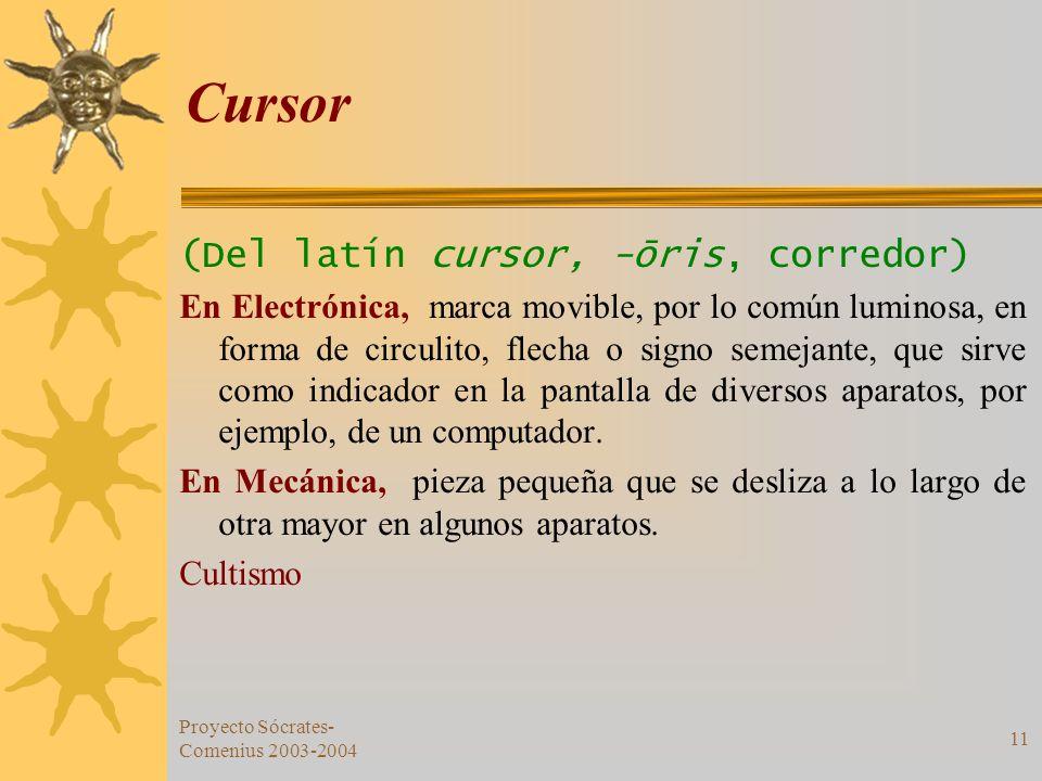 Proyecto Sócrates- Comenius 2003-2004 11 Cursor (Del latín cursor, -ōris, corredor) En Electrónica, marca movible, por lo común luminosa, en forma de