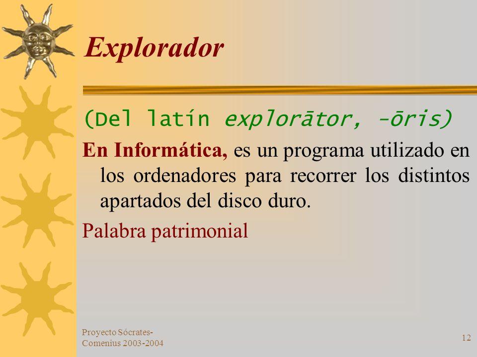Proyecto Sócrates- Comenius 2003-2004 12 Explorador (Del latín explorātor, -ōris) En Informática, es un programa utilizado en los ordenadores para rec
