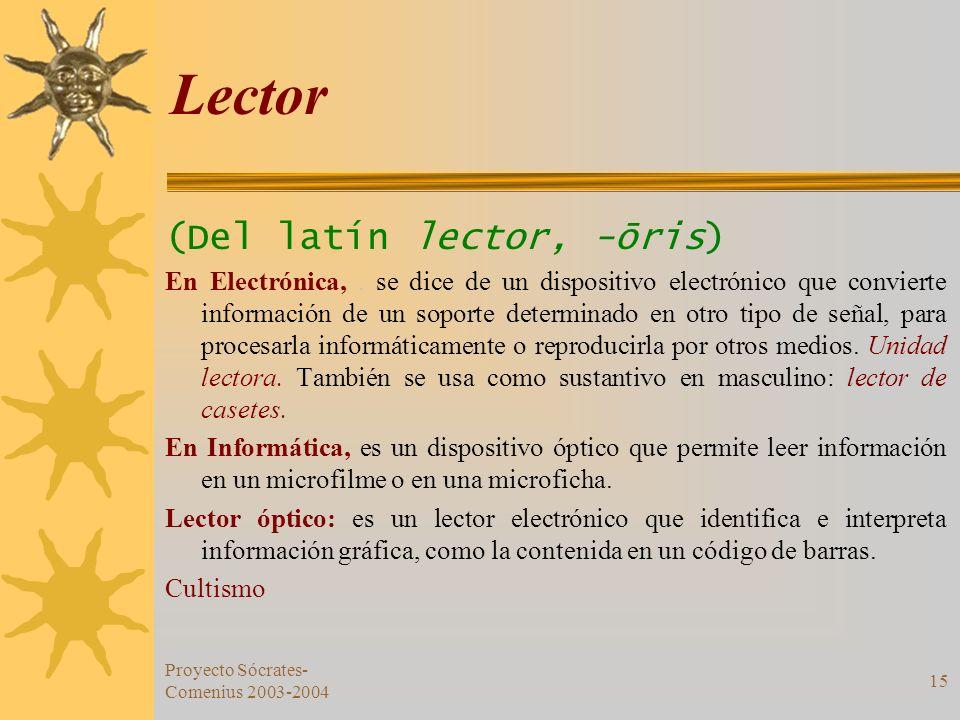 Proyecto Sócrates- Comenius 2003-2004 15 Lector (Del latín lector, -ōris) En Electrónica,. se dice de un dispositivo electrónico que convierte informa