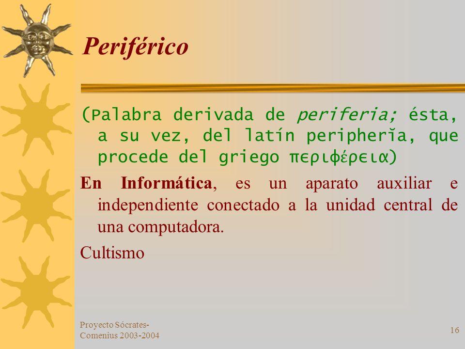 Proyecto Sócrates- Comenius 2003-2004 16 Periférico ( Palabra derivada de periferia; ésta, a su vez, del latín peripherĭa, que procede del griego περι