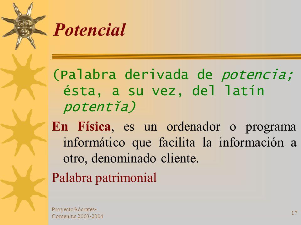 Proyecto Sócrates- Comenius 2003-2004 17 Potencial (Palabra derivada de potencia; ésta, a su vez, del latín potentĭa) En Física, es un ordenador o pro