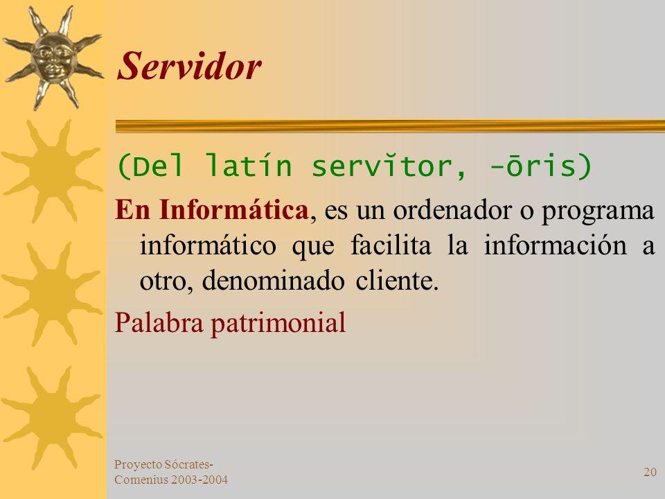 Proyecto Sócrates- Comenius 2003-2004 20 Servidor (Del latín servĭtor, -ōris) En Informática, es un ordenador o programa informático que facilita la i