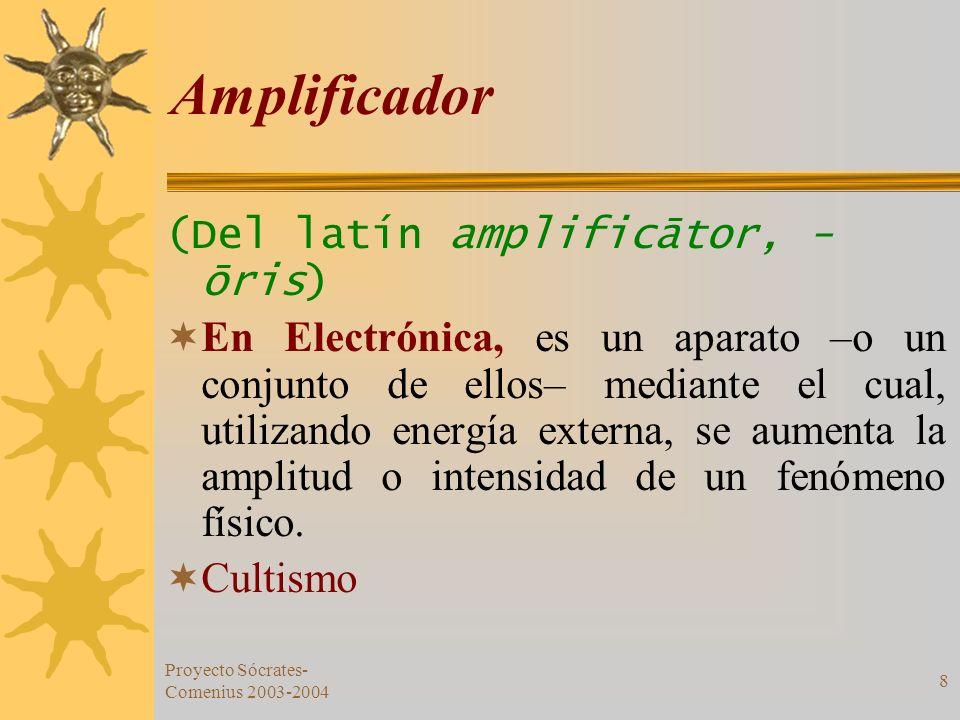 Proyecto Sócrates- Comenius 2003-2004 8 Amplificador (Del latín amplificātor, - ōris) En Electrónica, es un aparato –o un conjunto de ellos– mediante