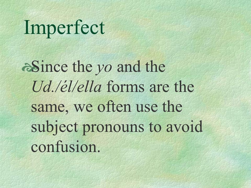 Since the yo and the Ud./él/ella forms are the same, we often use the subject pronouns to avoid confusion.