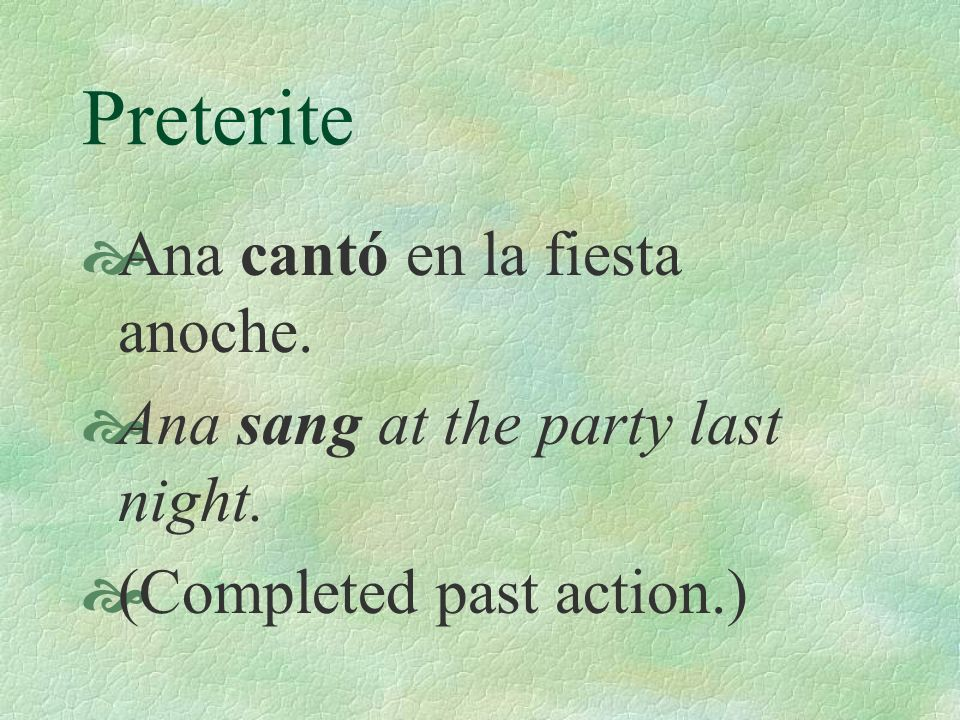 Preterite Ana cantó en la fiesta anoche. Ana sang at the party last night. (Completed past action.)