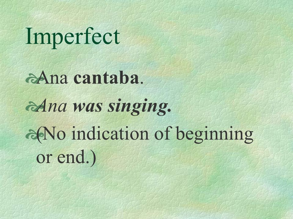 Imperfect Ana cantaba. Ana was singing. (No indication of beginning or end.)