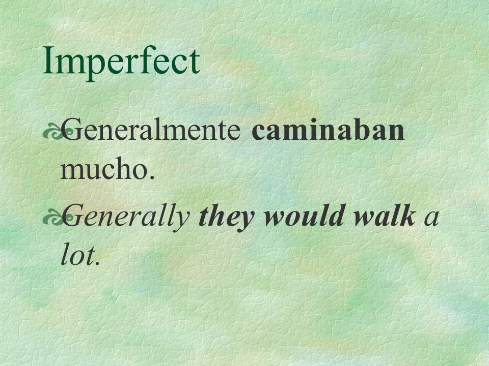 Imperfect Generalmente caminaban mucho. Generally they would walk a lot.