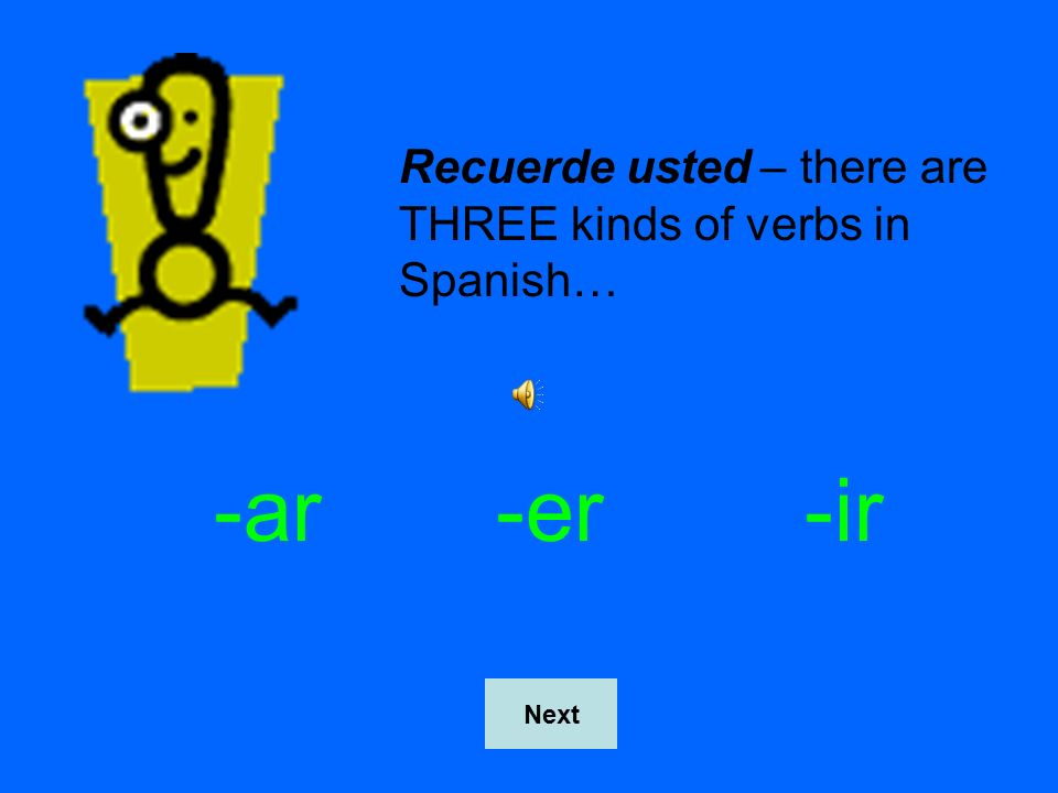 Recuerde usted – there are THREE kinds of verbs in Spanish… -ar-er-ir